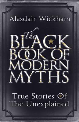 The Black Book of Modern Myths: True Stories of the Unexplained - Wickham, Alasdair