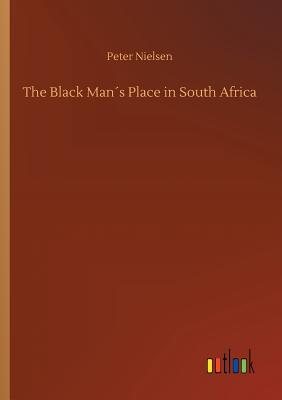 The Black Man´s Place in South Africa - Nielsen, Peter