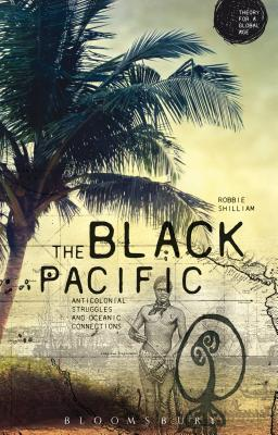 The Black Pacific: Anticolonial Struggles and Oceanic Connections - Shilliam, Robbie