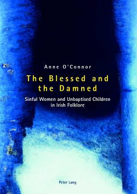 The Blessed and the Damned: Sinful Women and Unbaptised Children in Irish Folklore - O'Connor, Anne