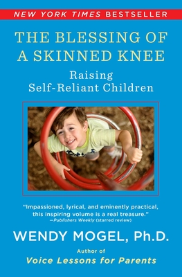 The Blessing of a Skinned Knee: Using Timeless Teachings to Raise Self-Reliant Children - Mogel, Wendy, PhD