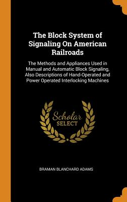 The Block System of Signaling on American Railroads: The Methods and Appliances Used in Manual and Automatic Block Signaling, Also Descriptions of Hand-Operated and Power Operated Interlocking Machines - Adams, Braman Blanchard