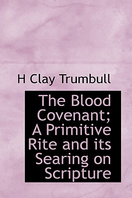 The Blood Covenant; A Primitive Rite and Its Searing on Scripture - Trumbull, Henry Clay