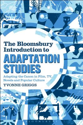 The Bloomsbury Introduction to Adaptation Studies: Adapting the Canon in Film, TV, Novels and Popular Culture - Griggs, Yvonne