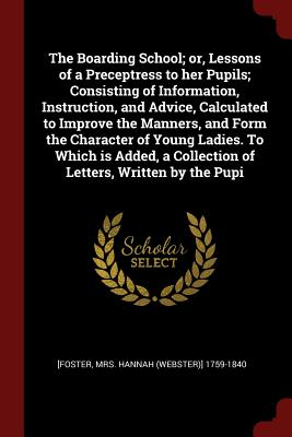 The Boarding School; Or, Lessons of a Preceptress to Her Pupils; Consisting of Information, Instruction, and Advice, Calculated to Improve the Manners, and Form the Character of Young Ladies. to Which Is Added, a Collection of Letters, Written by the Pupi - [Foster, Hannah 1759-1840