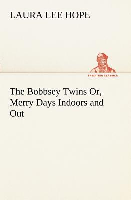 The Bobbsey Twins Or, Merry Days Indoors and Out - Hope, Laura Lee