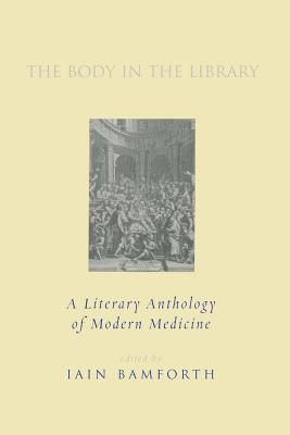 The Body in the Library: A Literary Anthology of Modern Medicine - Bamforth, Iain (Editor), and Auden, W H (Contributions by), and Bamm, Peter (Contributions by)