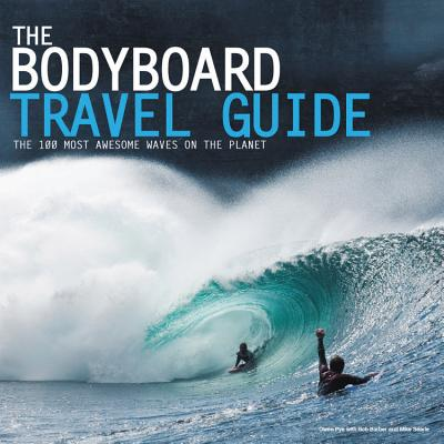 The Bodyboard Travel Guide: The 100 Most Awesome Waves on the Planet - Searle, Mike (Editor), and Barber, Ros (Editor), and Pye, Owen