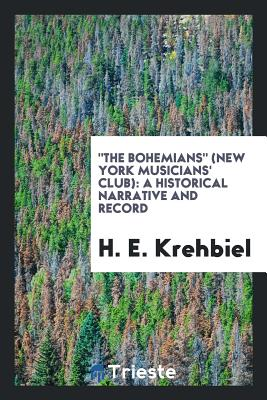 The Bohemians (New York Musicians' Club): A Historical Narrative and Record - Krehbiel, H E