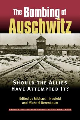 The Bombing of Auschwitz: Should the Allies Have Attempted It? - Neufeld, Michael J (Editor), and Berenbaum, Michael, Mr., PH.D. (Editor)