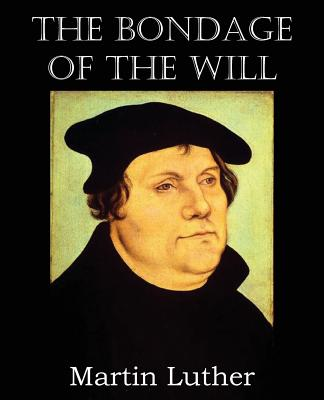 The Bondage of the Will - Luther, Martin, Dr.