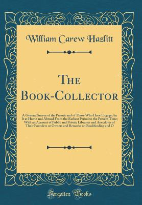 The Book-Collector: A General Survey of the Pursuit and of Those Who Have Engaged in It at Home and Abroad from the Earliest Period to the Present Time; With an Account of Public and Private Libraries and Anecdotes of Their Founders or Owners and Remarks - Hazlitt, William Carew