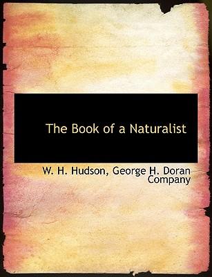 The Book of a Naturalist - Hudson, W H, and George H Doran Company, H Doran Company (Creator)