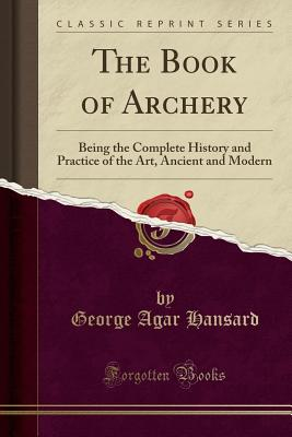 The Book of Archery: Being the Complete History and Practice of the Art, Ancient and Modern (Classic Reprint) - Hansard, George Agar
