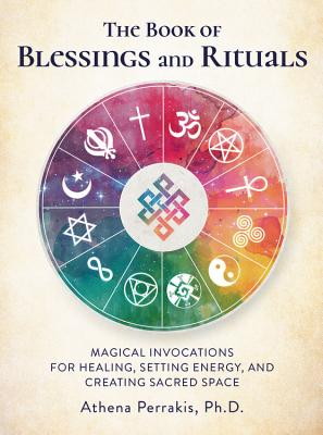 The Book of Blessings and Rituals: Magical Invocations for Healing, Setting Energy, and Creating Sacred Space - Perrakis, Athena