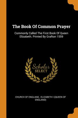 The Book of Common Prayer: Commonly Called the First Book of Queen Elizabeth. Printed by Grafton 1559 - England, Church Of, and Elizabeth I (Queen of England) (Creator)