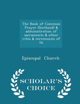 The Book of Common Prayer (Scotland) & Administration of Sacraments & Other Rites & Ceremonies of Th - Scholar's Choice Edition - Church, Episcopal