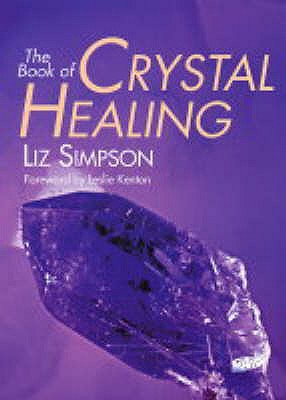 The Book of Crystal Healing - Simpson, Liz, and Kenton, Leslie (Foreword by)