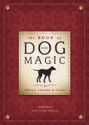 The Book of Dog Magic: Spells, Charms & Tales - Sophia, and Sargent, Denny