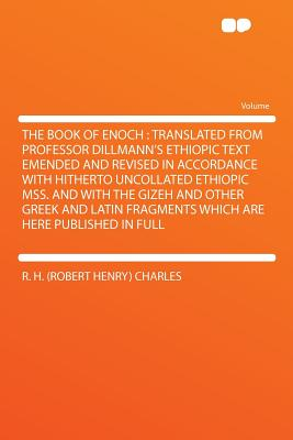 The Book of Enoch: Translated from Professor Dillmann's Ethiopic Text Emended and Revised in Accordance with Hitherto Uncollated Ethiopic Mss. and with the Gizeh and Other Greek and Latin Fragments Which Are Here Published in Full - Charles, R H (Robert Henry)
