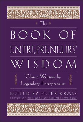 The Book of Entrepreneurs' Wisdom: Classic Writings by Legendary Entrepreneurs - Krass, Peter (Editor)