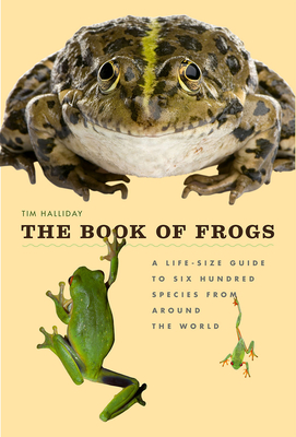 The Book of Frogs: A Life-Size Guide to Six Hundred Species from Around the World - Halliday, Tim