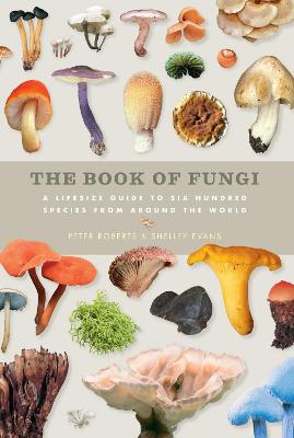 The Book of Fungi: A Life-Size Guide to Six Hundred Species From Around The World - Roberts, Peter, and Evans, Shelley E.