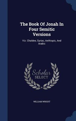 The Book of Jonah in Four Semitic Versions: Viz. Chaldee, Syriac, Aethiopic, and Arabic - Wright, William, Dr.