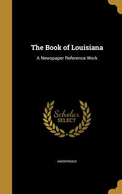 The Book of Louisiana: A Newspaper Reference Work - Anonymous (Creator)
