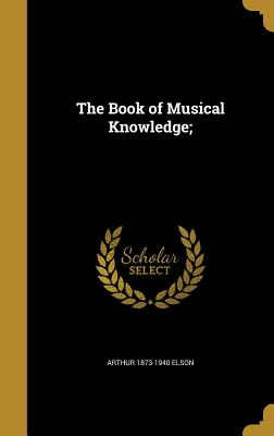 The Book of Musical Knowledge; - Elson, Arthur 1873-1940