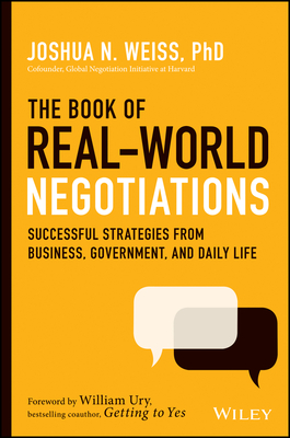 The Book of Real-World Negotiations: Successful Strategies from Business, Government, and Daily Life - Weiss, Joshua N, and Ury, William L (Foreword by)
