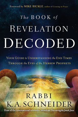 The Book of Revelation Decoded: Your Guide to Understanding the End Times Through the Eyes of the Hebrew Prophets - Schneider, Rabbi Kirt a