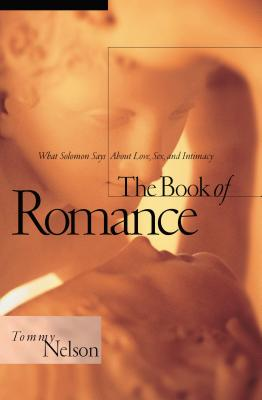 The Book of Romance: What Solomon Says about Love, Sex, and Intimacy - Nelson, Tommy
