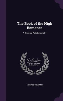 The Book of the High Romance: A Spiritual Autobiography - Williams, Michael