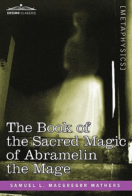 The Book of the Sacred Magic of Abramelin the Mage - Mathers, S L MacGregor, and Mathers, Samuel L MacGregor