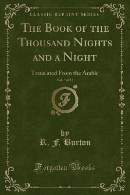 The Book of the Thousand Nights and a Night, Vol. 6 of 12: Translated from the Arabic (Classic Reprint) - Burton, R F
