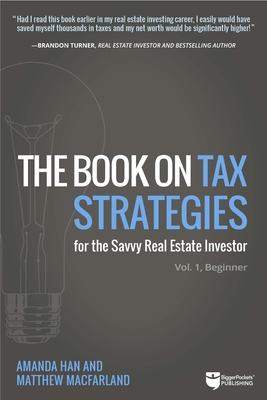 The Book on Tax Strategies for the Savvy Real Estate Investor: Powerful Techniques Anyone Can Use to Deduct More, Invest Smarter, and Pay Far Less to the Irs! - Han, Amanda, and Macfarland, Matthew