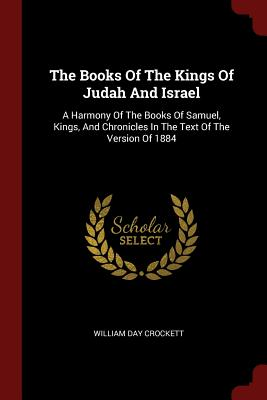 The Books of the Kings of Judah and Israel: A Harmony of the Books of Samuel, Kings, and Chronicles in the Text of the Version of 1884 - Crockett, William Day