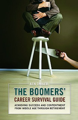 The Boomers' Career Survival Guide: Achieving Success and Contentment from Middle Age Through Retirement - Tanner, Ken