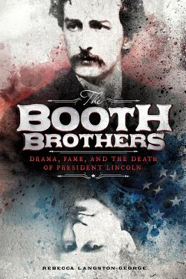 The Booth Brothers: Drama, Fame, and the Death of President Lincoln - Langston-George, Rebecca