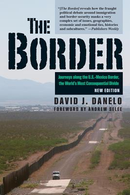 The Border: Journeys Along the U.S.-Mexico Border, the World's Most Consequential Divide - Danelo, David J, and Selee, Andrew (Foreword by)