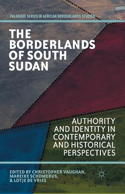 The Borderlands of South Sudan: Authority and Identity in Contemporary and Historical Perspectives - Vaughan, C (Editor), and Schomerus, M (Editor), and Vries, L De (Editor)
