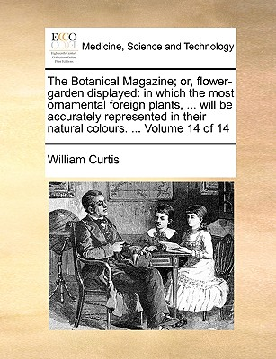The Botanical Magazine; Or, Flower-Garden Displayed: In Which the Most Ornamental Foreign Plants, ... Will Be Accurately Represented in Their Natural Colours. ... Volume 14 of 14 - Curtis, William