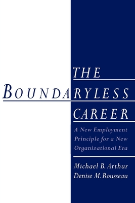 The Boundaryless Career: A New Employment Principle for a New Organizational Era - Arthur, Michael B (Editor), and Rousseau, Denise M, Ph.D. (Editor)