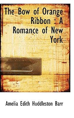 The Bow of Orange Ribbon: A Romance of New York - Barr, Dr., and Barr, Amelia Edith Huddleston