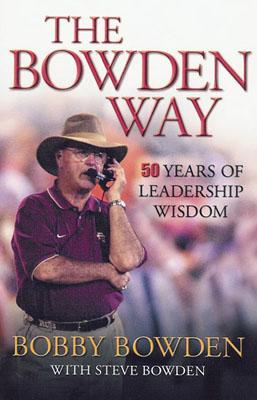 The Bowden Way: 50 Years of Leadership Wisdom - Bowden, Bobby, and Bowden, Steve