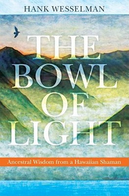 The Bowl of Light: Ancestral Wisdom from a Hawaiian Shaman - Wesselman, Hank, Ph.D., and Ingerman, Sandra (Foreword by)