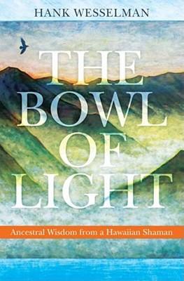 The Bowl of Light: Ancestral Wisdom from a Hawaiian Shaman - Wesselman, Hank