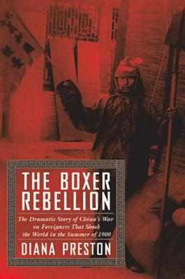 The Boxer Rebellion: The Dramatic Story of China's War on Foreigners That Shook the World in the Summer of 1900 - Preston, Diana