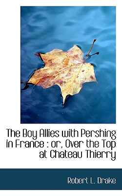 The Boy Allies with Pershing in France: Or, Over the Top at Chateau Thierry - Drake, Robert L